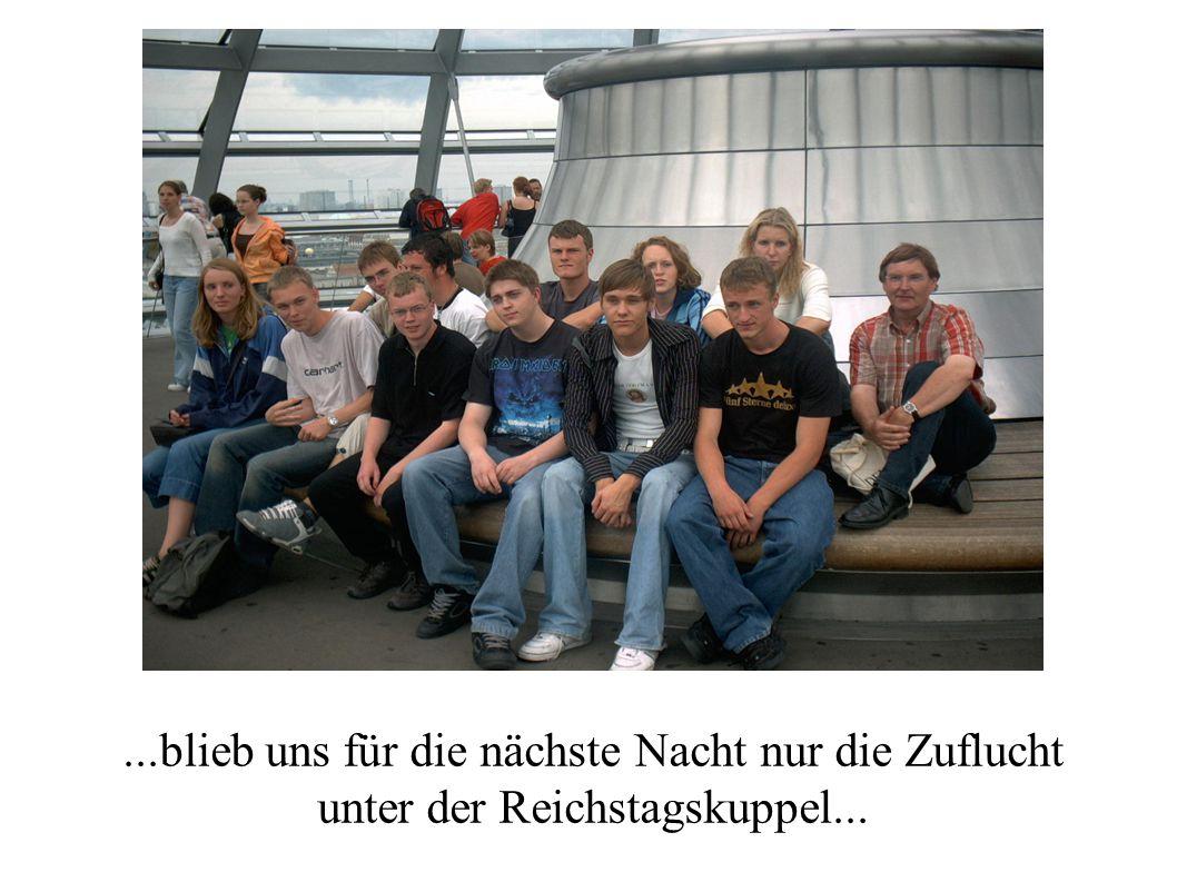 ...blieb uns für die nächste Nacht nur die Zuflucht unter der Reichstagskuppel...