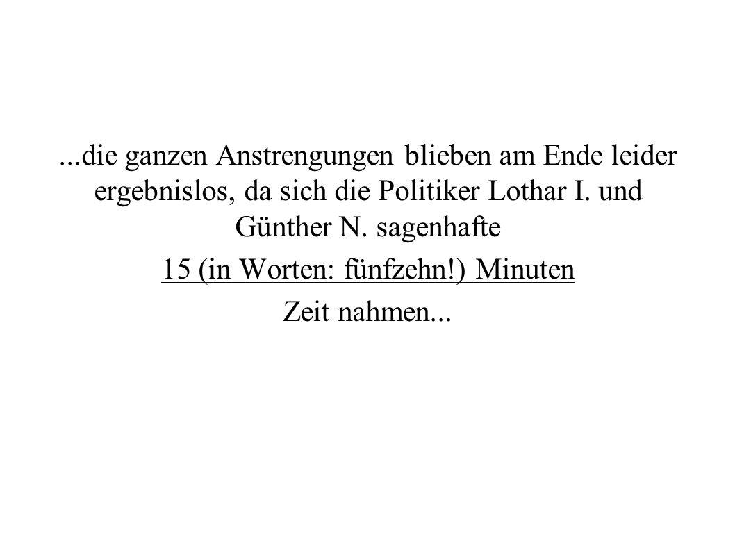 ...die ganzen Anstrengungen blieben am Ende leider ergebnislos, da sich die Politiker Lothar I. und Günther N. sagenhafte 15 (in Worten: fünfzehn!) Mi