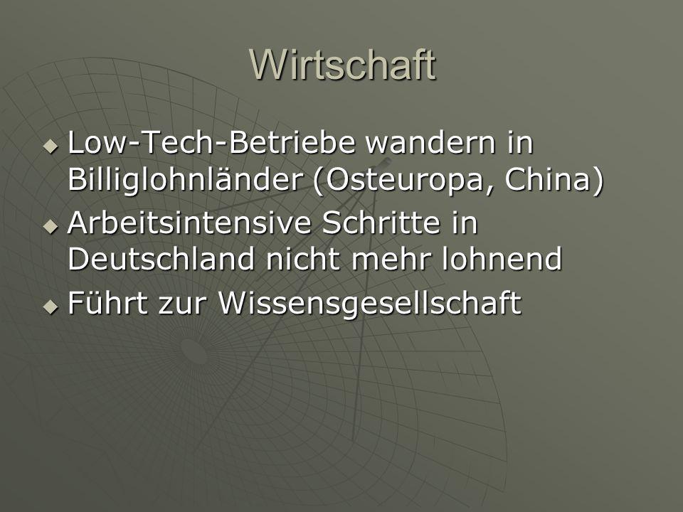 Wirtschaft  Low-Tech-Betriebe wandern in Billiglohnländer (Osteuropa, China)  Arbeitsintensive Schritte in Deutschland nicht mehr lohnend  Führt zu