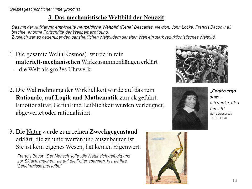 16 3. Das mechanistische Weltbild der Neuzeit Das mit der Aufklärung entwickelte neuzeitliche Weltbild (Rene´ Descartes, Newton, John Locke, Francis B