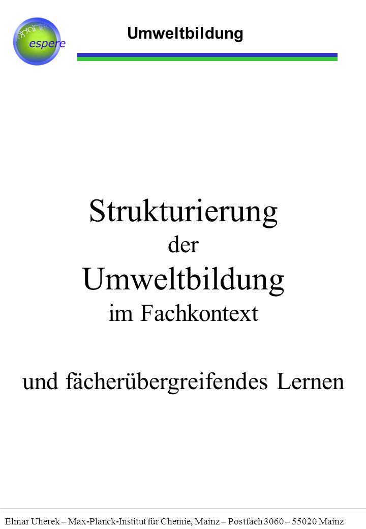Umweltbildung Elmar Uherek – Max-Planck-Institut für Chemie, Mainz – Postfach 3060 – 55020 Mainz Strukturierung der Umweltbildung im Fachkontext und f