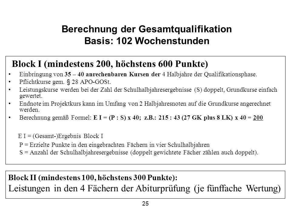 25 Berechnung der Gesamtqualifikation Basis: 102 Wochenstunden Block I (mindestens 200, höchstens 600 Punkte) Einbringung von 35 – 40 anrechenbaren Kursen der 4 Halbjahre der Qualifikationsphase.