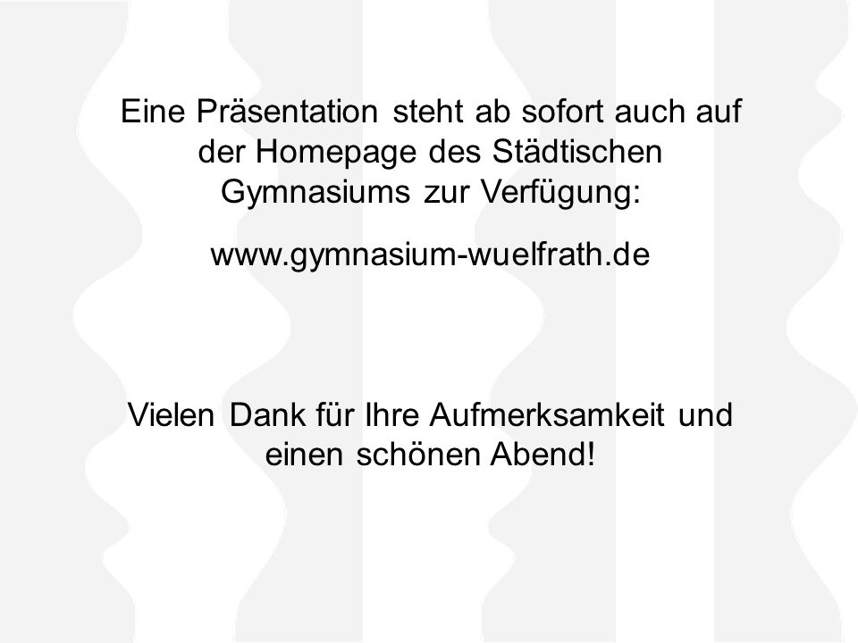 Eine Präsentation steht ab sofort auch auf der Homepage des Städtischen Gymnasiums zur Verfügung: www.gymnasium-wuelfrath.de Vielen Dank für Ihre Aufmerksamkeit und einen schönen Abend!