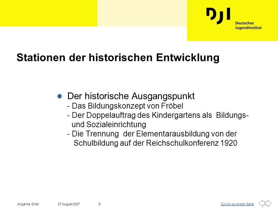 Zurück zur ersten Seite27.August 2007Angelika DillerS Historische Entwicklung l Die Bildungsreform der achtziger Jahre - Diskussion über eine strukturelle Neuordnung des deutschen Bildungswesens - Erprobungsprogramm über die Zuordnung der Fünfjährigen - Kooperationserlasse l