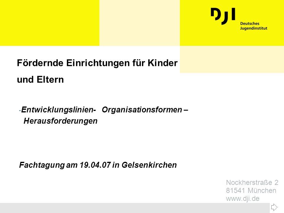 Nockherstraße 2 81541 München www.dji.de Fördernde Einrichtungen für Kinder und Eltern - Entwicklungslinien- Organisationsformen – Herausforderungen F