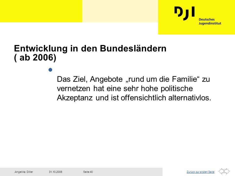 """Zurück zur ersten Seite31.10.2006Angelika DillerSeite 40 Entwicklung in den Bundesländern ( ab 2006) l Das Ziel, Angebote """"rund um die Familie"""" zu ver"""