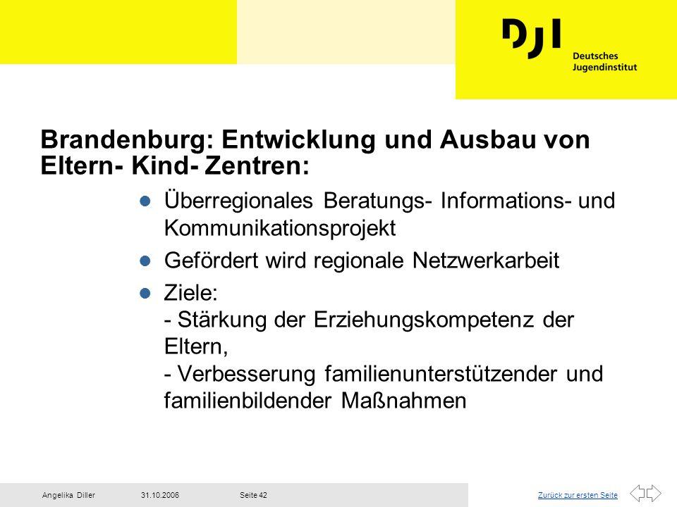 Zurück zur ersten Seite31.10.2006Angelika DillerSeite 42 Brandenburg: Entwicklung und Ausbau von Eltern- Kind- Zentren: l Überregionales Beratungs- In