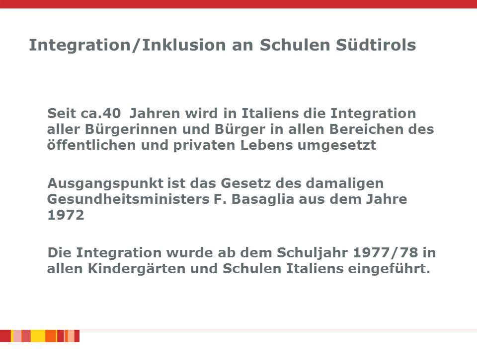 Integration/Inklusion an Schulen Südtirols Seit ca.40 Jahren wird in Italiens die Integration aller Bürgerinnen und Bürger in allen Bereichen des öffentlichen und privaten Lebens umgesetzt Ausgangspunkt ist das Gesetz des damaligen Gesundheitsministers F.