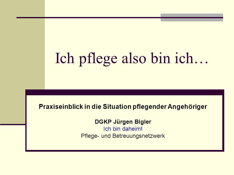 Ich pflege also bin ich… Praxiseinblick in die Situation pflegender Angehöriger DGKP Jürgen Bigler Ich bin daheim.