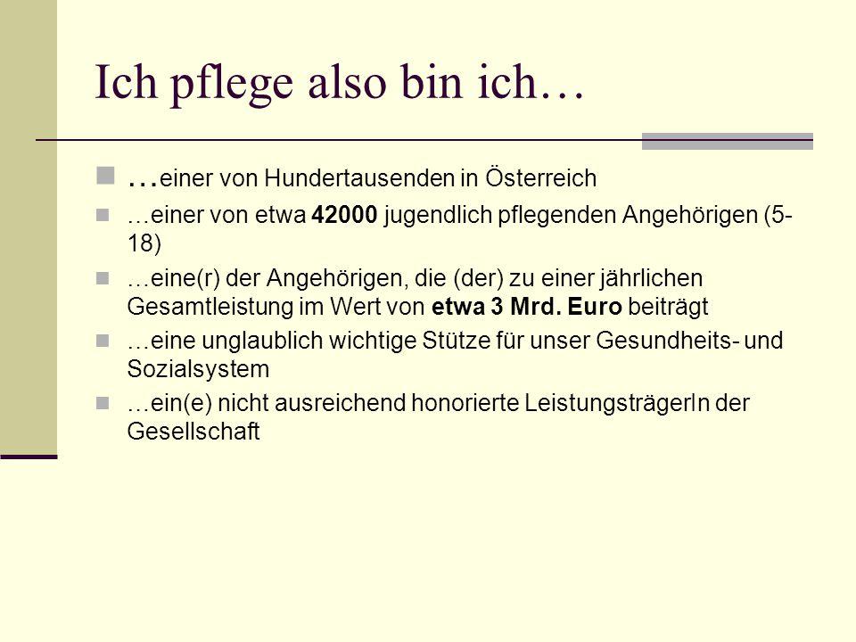 Ich pflege also bin ich… … einer von Hundertausenden in Österreich …einer von etwa 42000 jugendlich pflegenden Angehörigen (5- 18) …eine(r) der Angehörigen, die (der) zu einer jährlichen Gesamtleistung im Wert von etwa 3 Mrd.