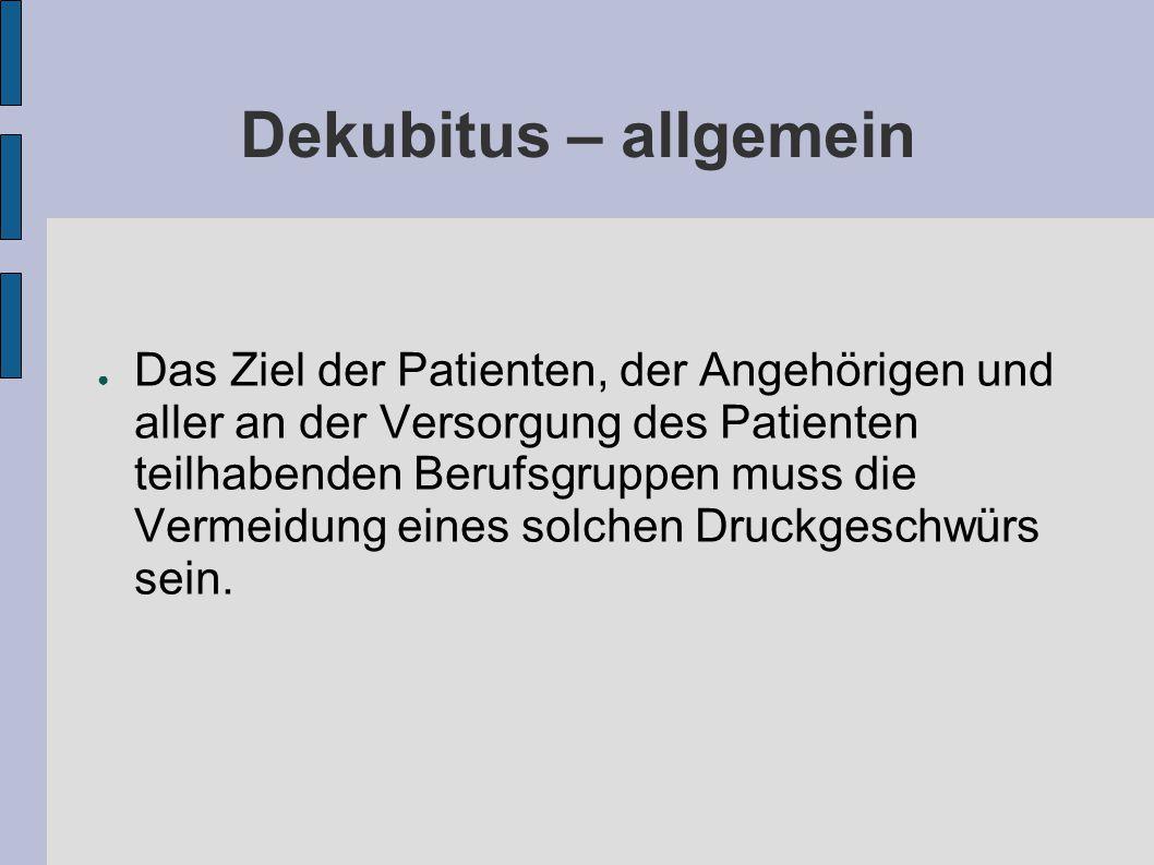 Dekubitus – allgemein ● Das Ziel der Patienten, der Angehörigen und aller an der Versorgung des Patienten teilhabenden Berufsgruppen muss die Vermeidung eines solchen Druckgeschwürs sein.