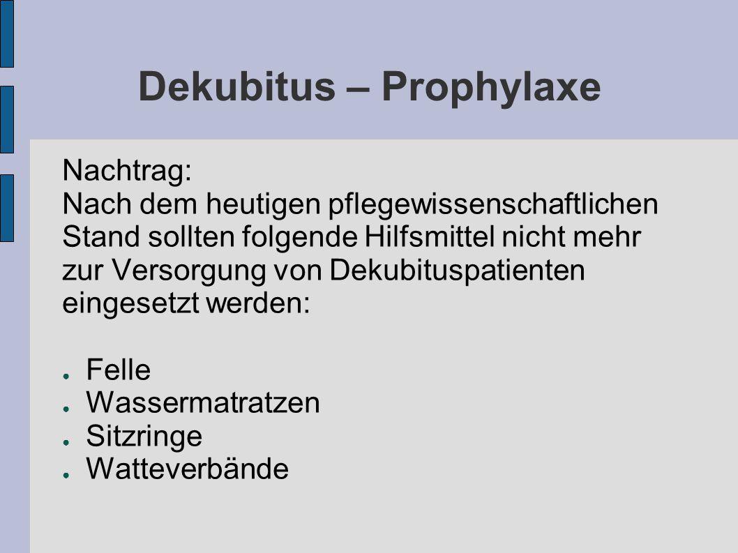 Dekubitus – Prophylaxe Nachtrag: Nach dem heutigen pflegewissenschaftlichen Stand sollten folgende Hilfsmittel nicht mehr zur Versorgung von Dekubituspatienten eingesetzt werden: ● Felle ● Wassermatratzen ● Sitzringe ● Watteverbände