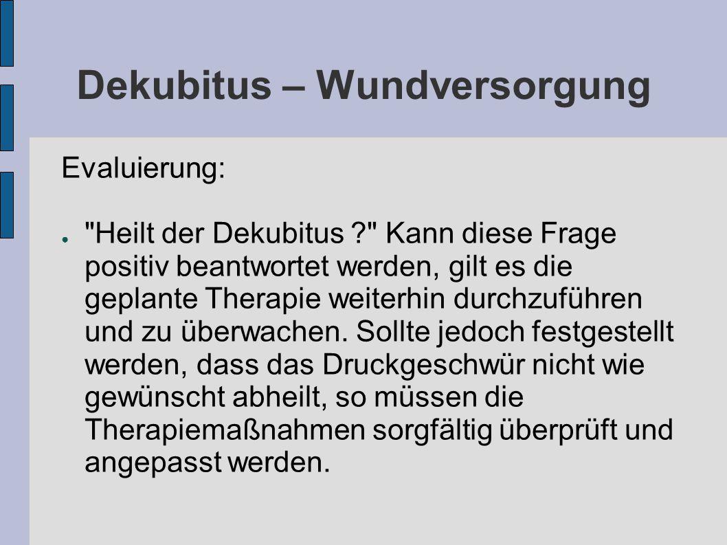 Dekubitus – Wundversorgung Evaluierung: ● Heilt der Dekubitus ? Kann diese Frage positiv beantwortet werden, gilt es die geplante Therapie weiterhin durchzuführen und zu überwachen.
