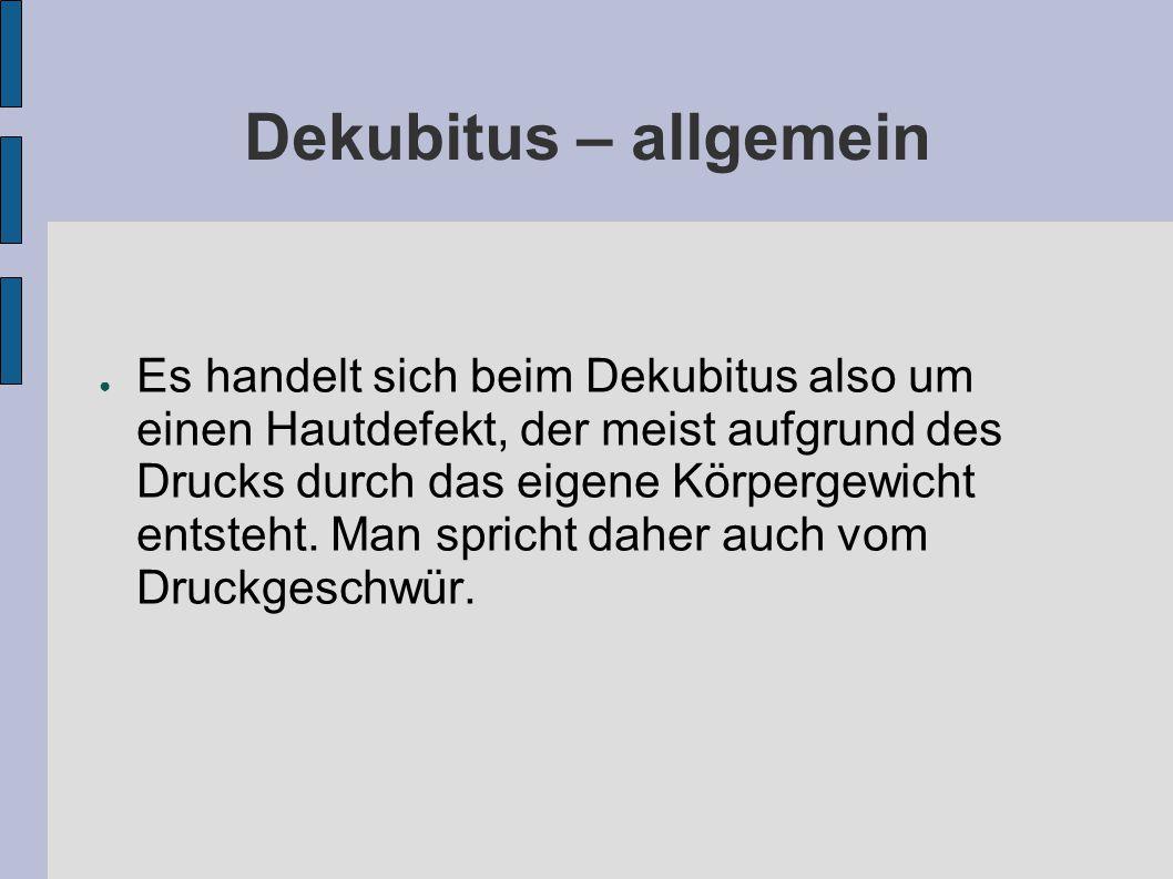 Dekubitus – allgemein ● Es handelt sich beim Dekubitus also um einen Hautdefekt, der meist aufgrund des Drucks durch das eigene Körpergewicht entsteht.