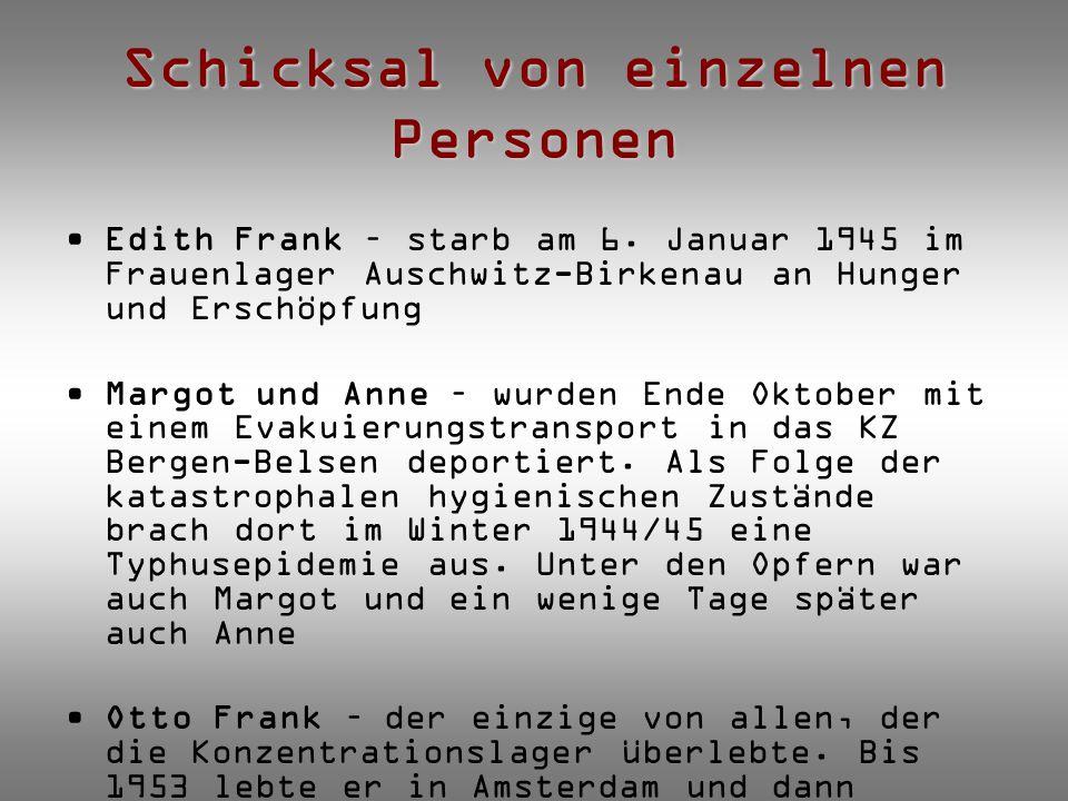 Schicksal von einzelnen Personen Edith Frank – starb am 6. Januar 1945 im Frauenlager Auschwitz-Birkenau an Hunger und Erschöpfung Margot und Anne – w