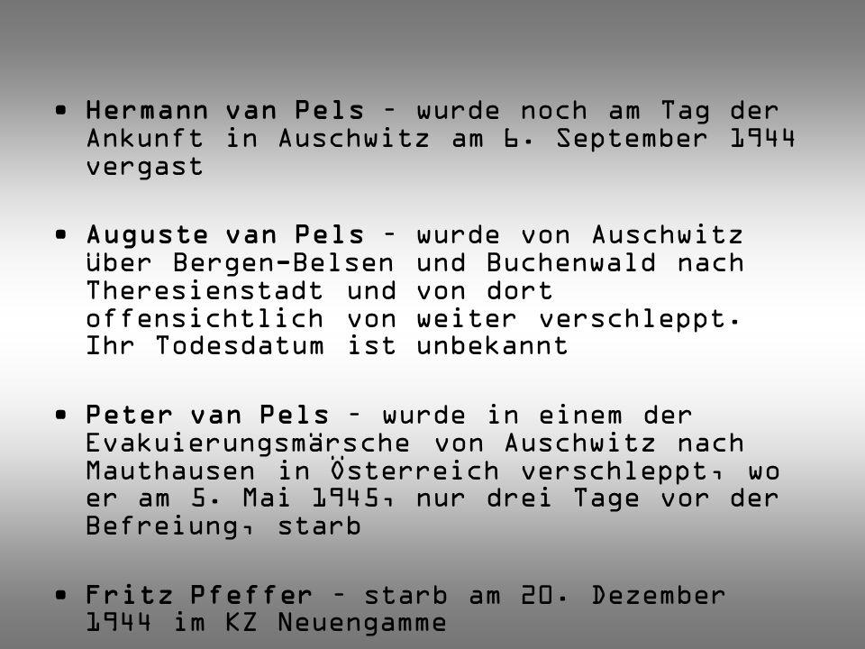 Hermann van Pels – wurde noch am Tag der Ankunft in Auschwitz am 6. September 1944 vergast Auguste van Pels – wurde von Auschwitz über Bergen-Belsen u