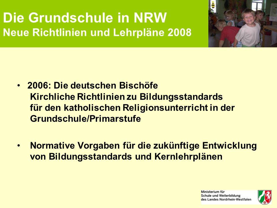 Die Grundschule in NRW Neue Richtlinien und Lehrpläne 2008 2006: Die deutschen Bischöfe Kirchliche Richtlinien zu Bildungsstandards für den katholisch