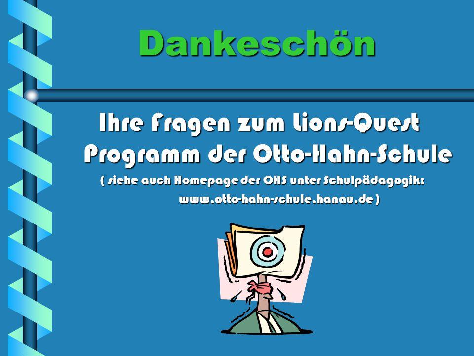 Dankeschön Ihre Fragen zum Lions-Quest Programm der Otto-Hahn-Schule ( siehe auch Homepage der OHS unter Schulpädagogik: ( siehe auch Homepage der OHS unter Schulpädagogik: www.otto-hahn-schule.hanau.de ) www.otto-hahn-schule.hanau.de )
