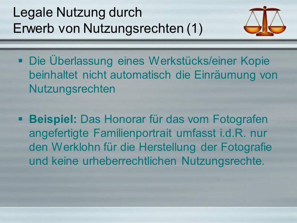 Legale Nutzung durch Erwerb von Nutzungsrechten (1)  Die Überlassung eines Werkstücks/einer Kopie beinhaltet nicht automatisch die Einräumung von Nutzungsrechten  Beispiel: Das Honorar für das vom Fotografen angefertigte Familienportrait umfasst i.d.R.