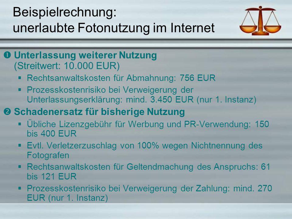 Beispielrechnung: unerlaubte Fotonutzung im Internet  Unterlassung weiterer Nutzung (Streitwert: 10.000 EUR)  Rechtsanwaltskosten für Abmahnung: 756 EUR  Prozesskostenrisiko bei Verweigerung der Unterlassungserklärung: mind.