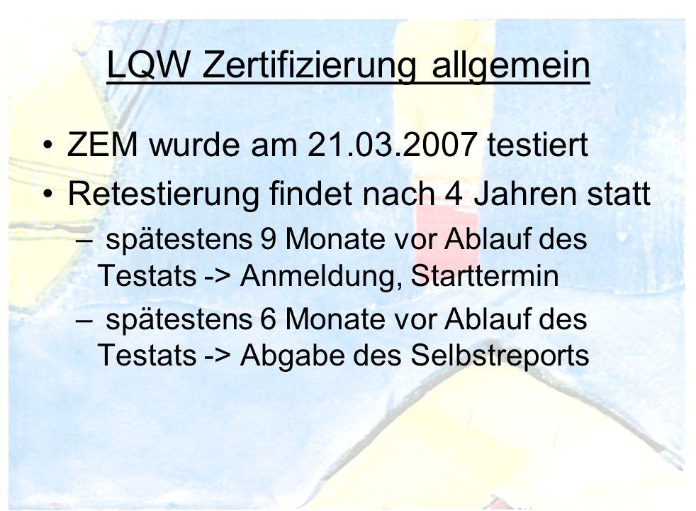 LQW Zertifizierung allgemein ZEM wurde am 21.03.2007 testiert Retestierung findet nach 4 Jahren statt – spätestens 9 Monate vor Ablauf des Testats -> Anmeldung, Starttermin – spätestens 6 Monate vor Ablauf des Testats -> Abgabe des Selbstreports