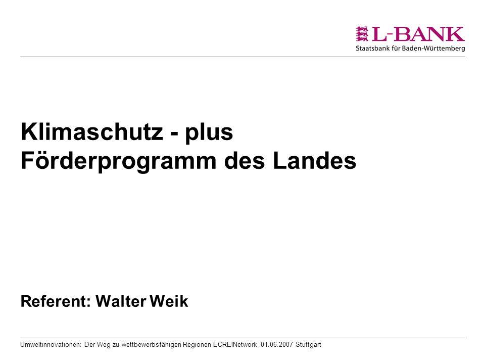 Umweltinnovationen: Der Weg zu wettbewerbsfähigen Regionen ECREINetwork 01.06.2007 Stuttgart Klimaschutz - plus Förderprogramm des Landes Referent: Walter Weik