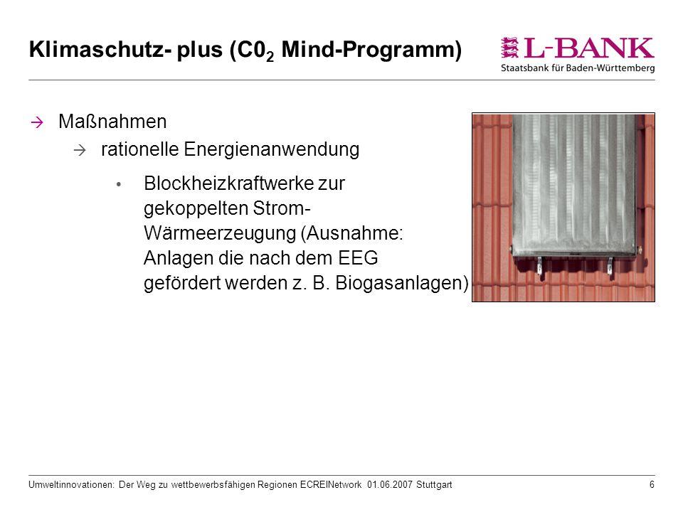 Umweltinnovationen: Der Weg zu wettbewerbsfähigen Regionen ECREINetwork 01.06.2007 Stuttgart6 Klimaschutz- plus (C0 2 Mind-Programm)  Maßnahmen  rationelle Energienanwendung  Blockheizkraftwerke zur gekoppelten Strom- Wärmeerzeugung (Ausnahme: Anlagen die nach dem EEG gefördert werden z.