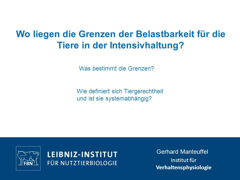 Institut für Verhaltensphysiologie Gerhard Manteuffel Wo liegen die Grenzen der Belastbarkeit für die Tiere in der Intensivhaltung? Was bestimmt die G