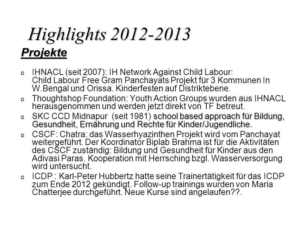 Highlights 2012-2013 Projekte o o IHNACL (seit 2007): IH Network Against Child Labour: Child Labour Free Gram Panchayats Projekt für 3 Kommunen In W.B