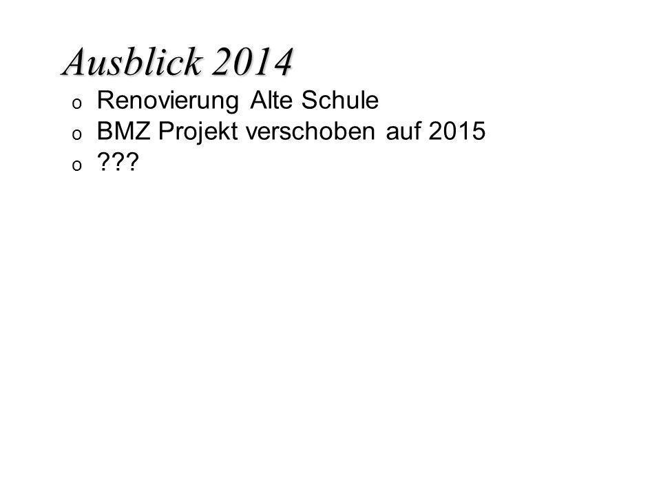 Ausblick 2014 o o Renovierung Alte Schule o o BMZ Projekt verschoben auf 2015 o o ???