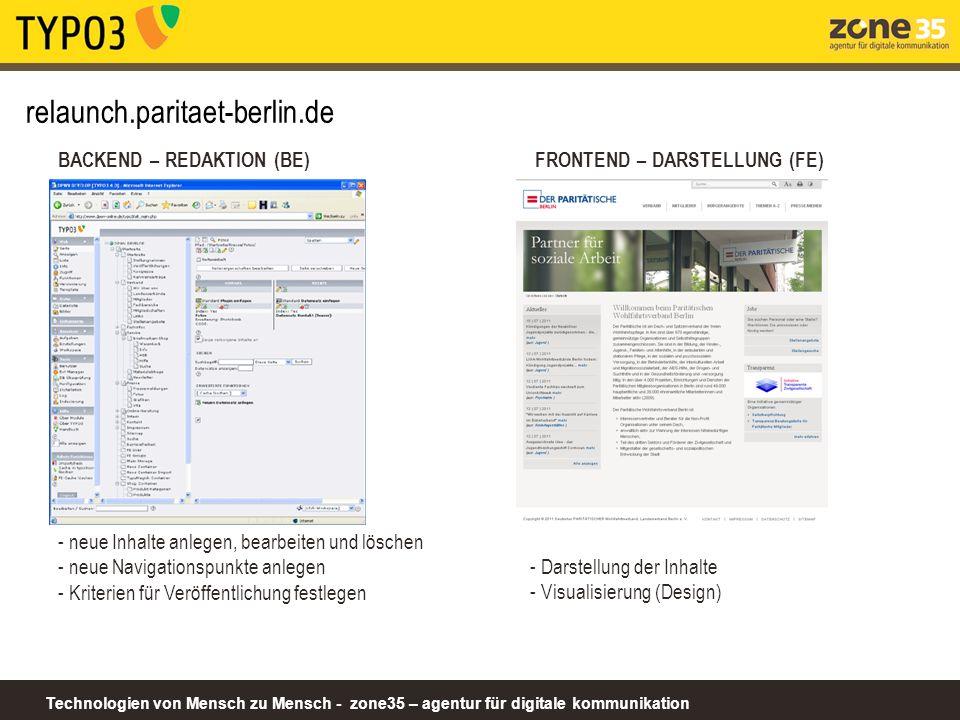 Technologien von Mensch zu Mensch - zone35 – agentur für digitale kommunikation relaunch.paritaet-berlin.de BACKEND – REDAKTION (BE) - neue Inhalte anlegen, bearbeiten und löschen - neue Navigationspunkte anlegen - Kriterien für Veröffentlichung festlegen FRONTEND – DARSTELLUNG (FE) - Darstellung der Inhalte - Visualisierung (Design)