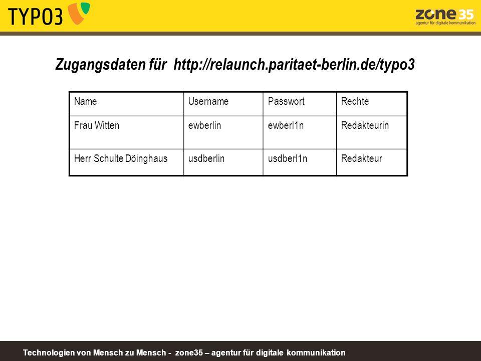 Technologien von Mensch zu Mensch - zone35 – agentur für digitale kommunikation Zugangsdaten für http://relaunch.paritaet-berlin.de/typo3 NameUsernamePasswortRechte Frau Wittenewberlinewberl1nRedakteurin Herr Schulte Döinghaususdberlinusdberl1nRedakteur