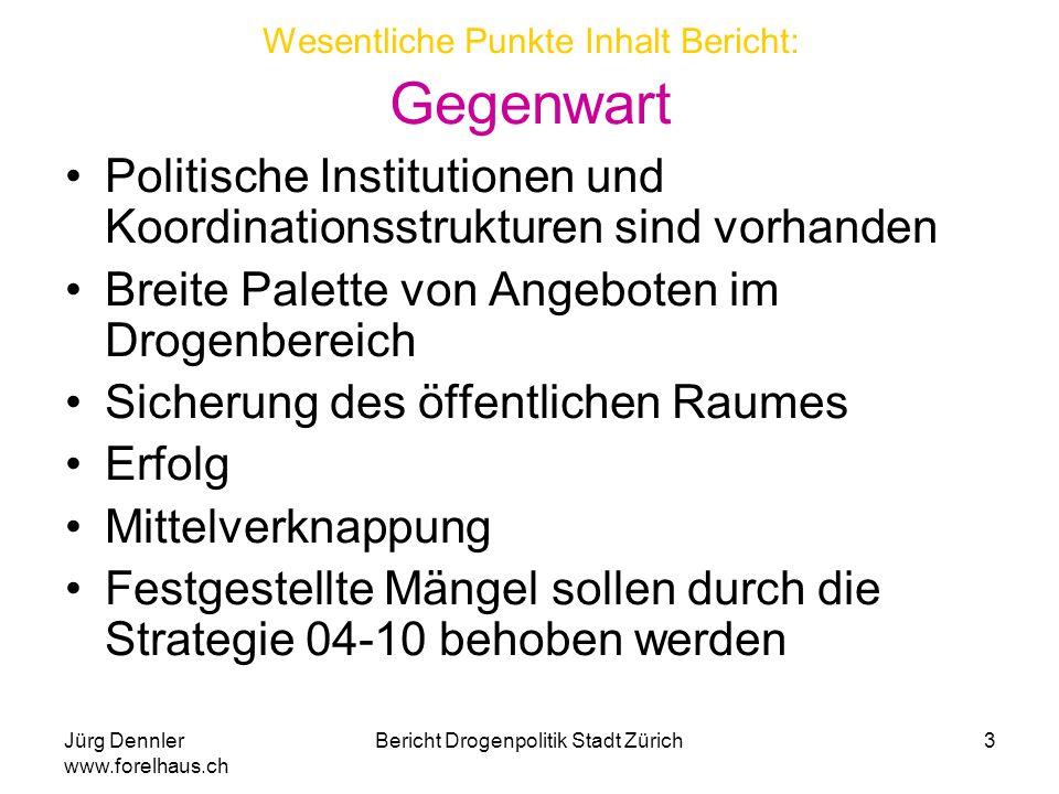 Jürg Dennler www.forelhaus.ch Bericht Drogenpolitik Stadt Zürich4 Wesentliche Punkte Inhalt Bericht : Zukunft (Strategie 04-10) Prävention: Früherfassung Jugendlicher, Stärken und Systematisieren der Sekundärprävention Repression: div.