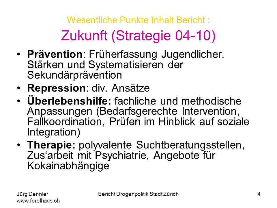 Jürg Dennler www.forelhaus.ch Bericht Drogenpolitik Stadt Zürich4 Wesentliche Punkte Inhalt Bericht : Zukunft (Strategie 04-10) Prävention: Früherfass
