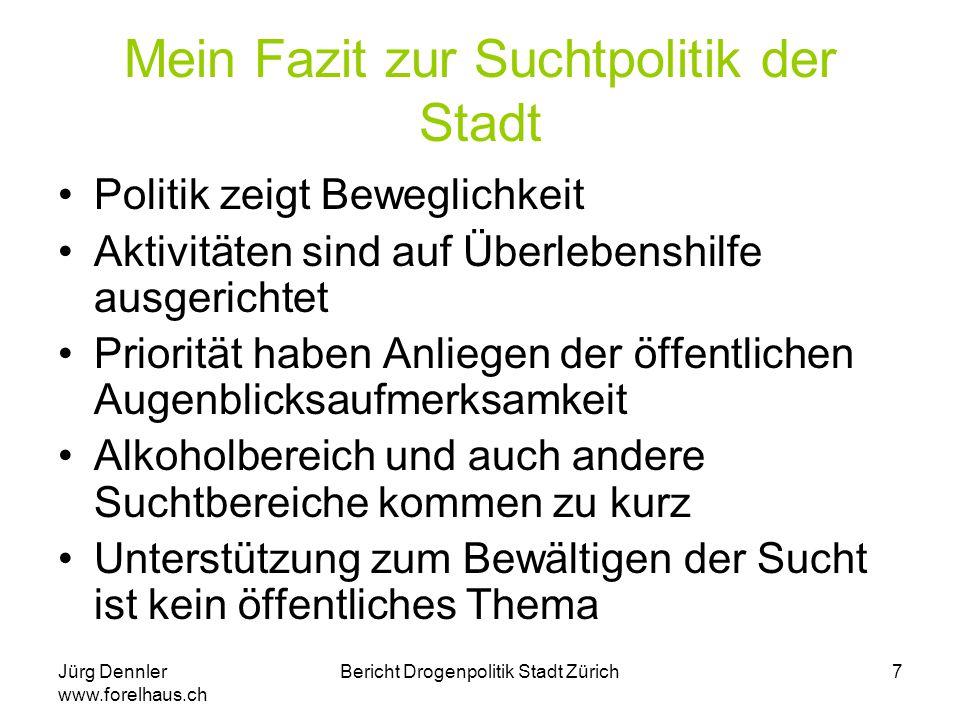 Jürg Dennler www.forelhaus.ch Bericht Drogenpolitik Stadt Zürich7 Mein Fazit zur Suchtpolitik der Stadt Politik zeigt Beweglichkeit Aktivitäten sind a
