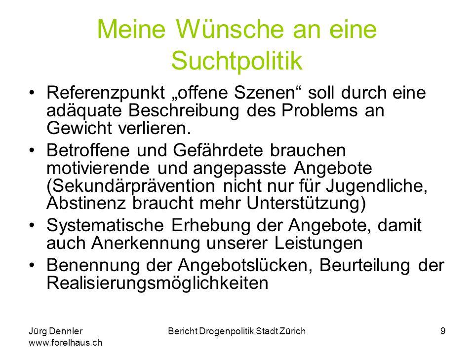 """Jürg Dennler www.forelhaus.ch Bericht Drogenpolitik Stadt Zürich10 Drogenpolitik der Stadt """"Der Stadtrat gibt nicht vor das Drogenproblem an sich lösen zu können, sondern geht davon aus, dass der Konsum von Suchtmitteln eine gesellschaftliche Konstante ist und immer sein wird."""