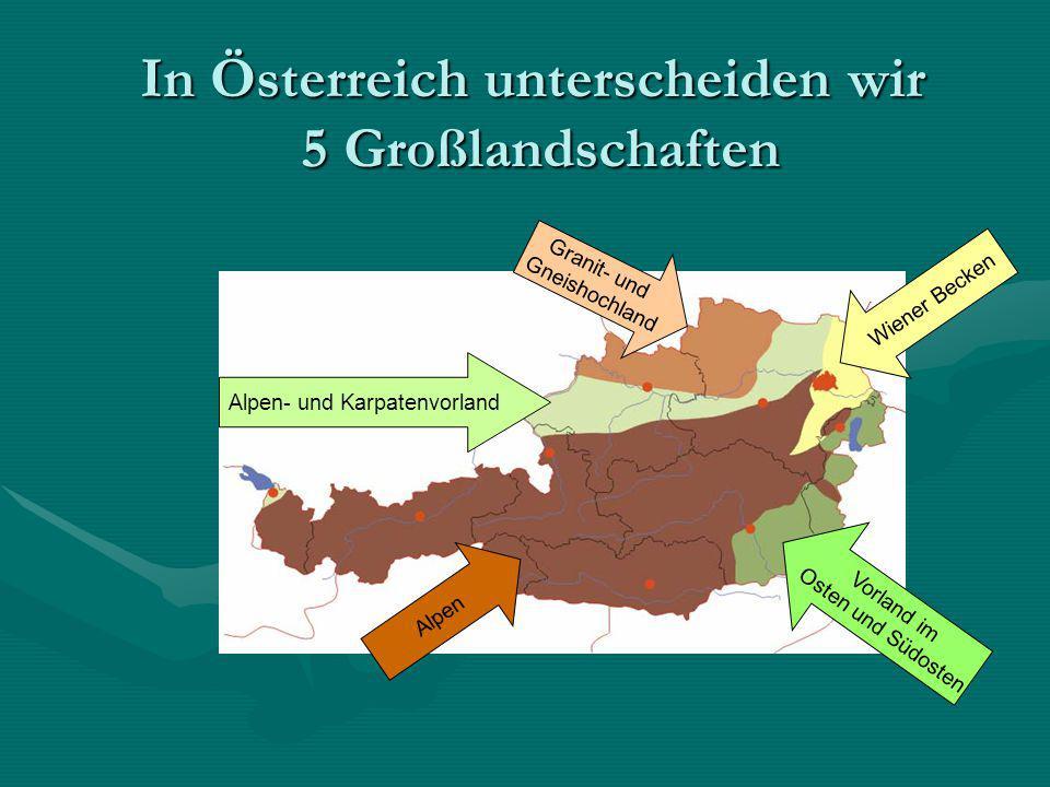 In Österreich unterscheiden wir 5 Großlandschaften Alpen- und Karpatenvorland Alpen Vorland im Osten und Südosten Wiener Becken Granit- und Gneishochl