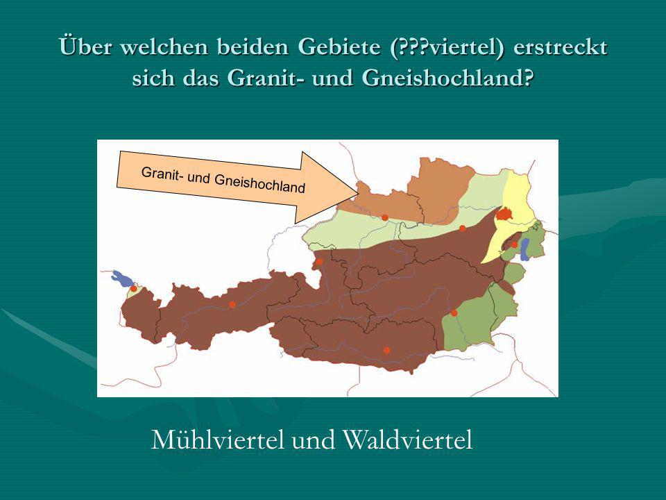 Über welchen beiden Gebiete (???viertel) erstreckt sich das Granit- und Gneishochland? Granit- und Gneishochland Mühlviertel und Waldviertel