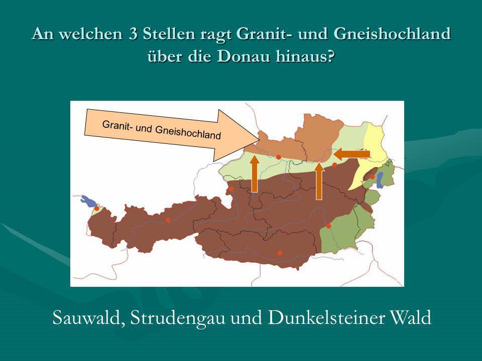 An welchen 3 Stellen ragt Granit- und Gneishochland über die Donau hinaus? Granit- und Gneishochland Sauwald, Strudengau und Dunkelsteiner Wald