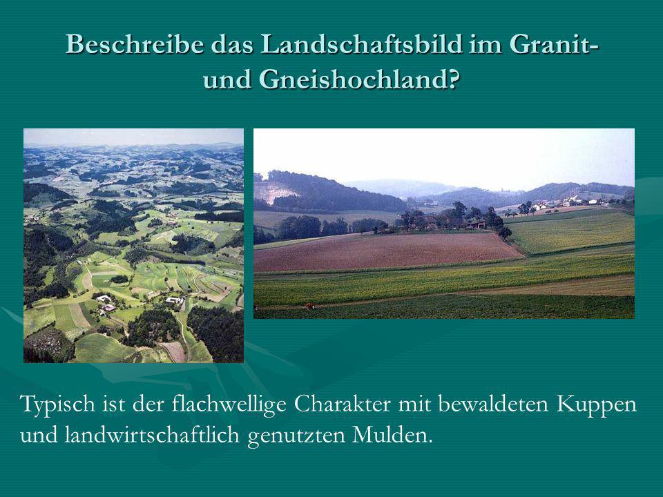 Beschreibe das Landschaftsbild im Granit- und Gneishochland? Typisch ist der flachwellige Charakter mit bewaldeten Kuppen und landwirtschaftlich genut