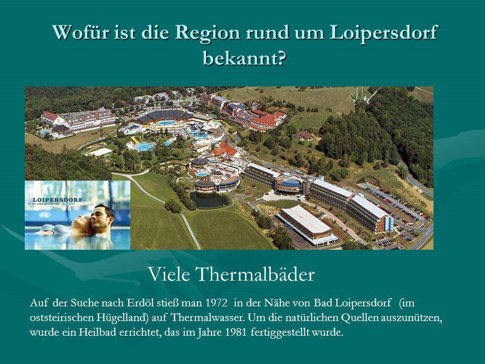 Wofür ist die Region rund um Loipersdorf bekannt? Viele Thermalbäder Auf der Suche nach Erdöl stieß man 1972 in der Nähe von Bad Loipersdorf (im ostst