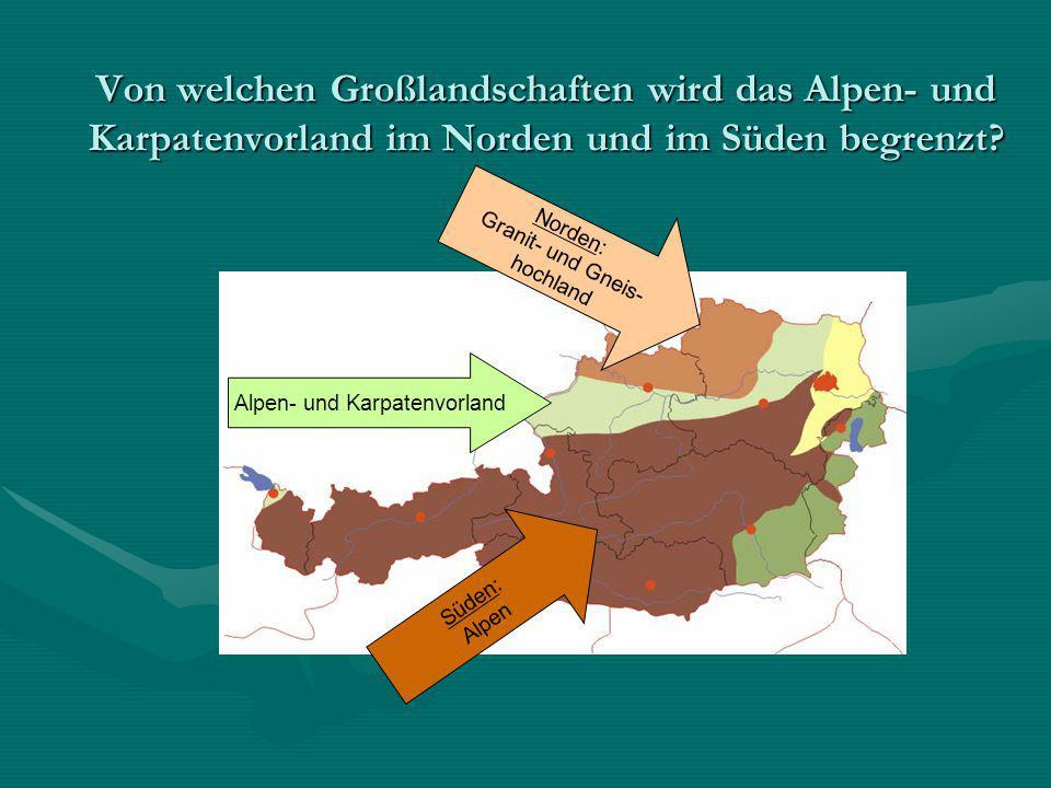 Von welchen Großlandschaften wird das Alpen- und Karpatenvorland im Norden und im Süden begrenzt? Alpen- und Karpatenvorland Süden: Alpen Norden: Gran