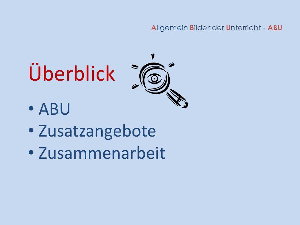 A llgemein B ildender U nterricht - ABU Überblick ABU Zusatzangebote Zusammenarbeit