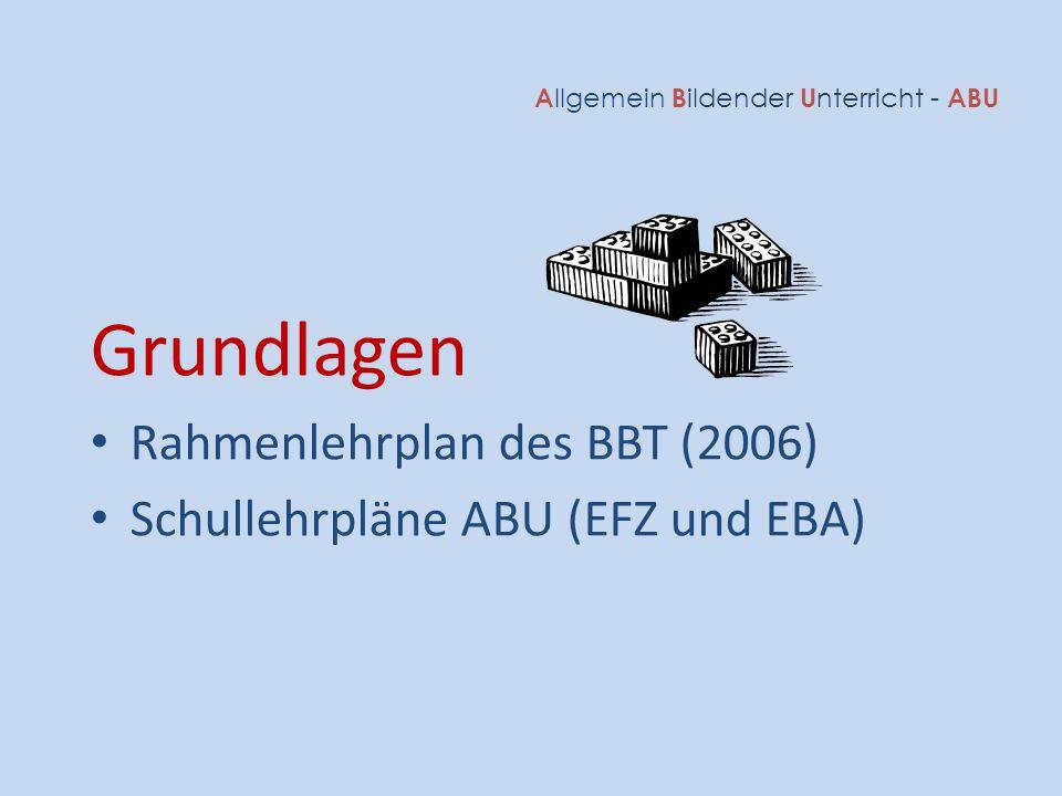A llgemein B ildender U nterricht - ABU Grundlagen Rahmenlehrplan des BBT (2006) Schullehrpläne ABU (EFZ und EBA)