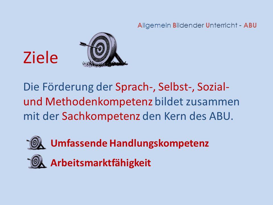 A llgemein B ildender U nterricht - ABU Ziele Die Förderung der Sprach-, Selbst-, Sozial- und Methodenkompetenz bildet zusammen mit der Sachkompetenz