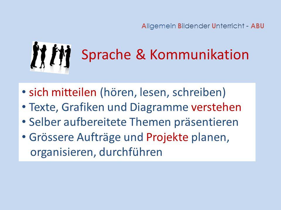 A llgemein B ildender U nterricht - ABU Sprache & Kommunikation sich mitteilen (hören, lesen, schreiben) Texte, Grafiken und Diagramme verstehen Selbe