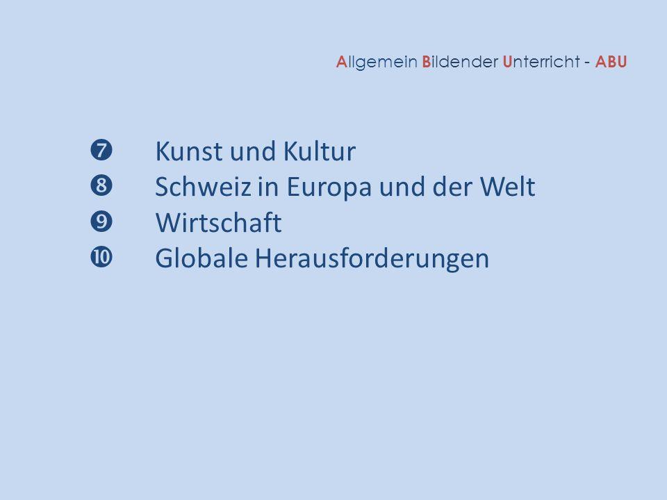 A llgemein B ildender U nterricht - ABU  Kunst und Kultur  Schweiz in Europa und der Welt  Wirtschaft  Globale Herausforderungen
