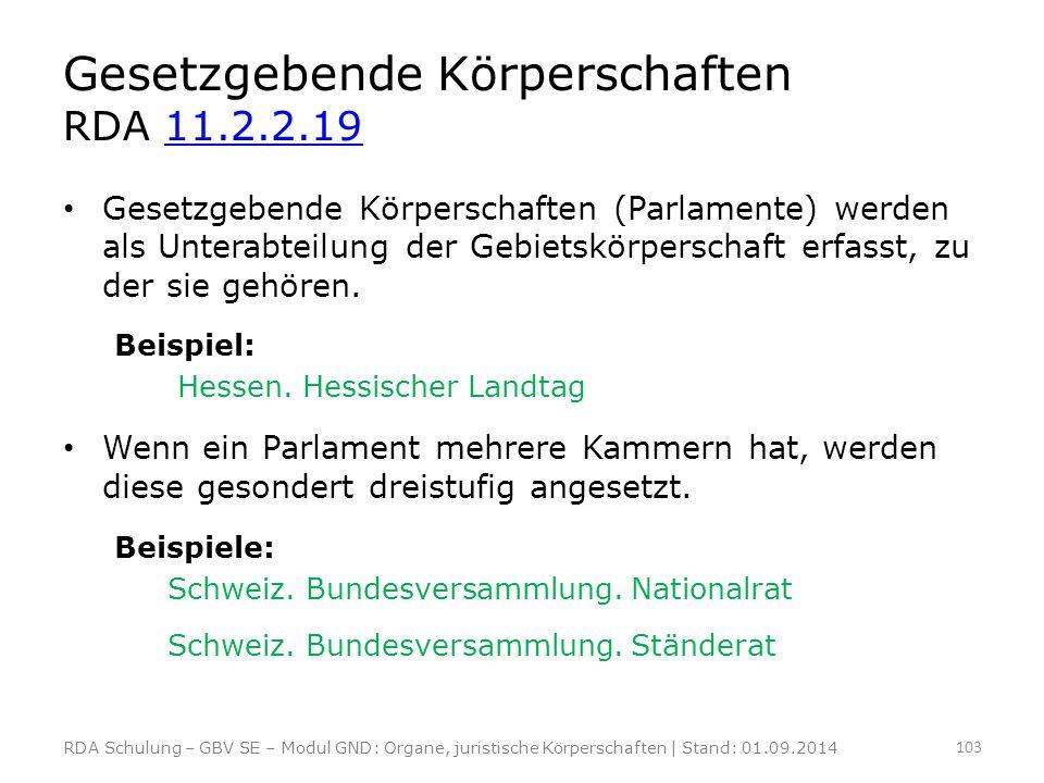 Gesetzgebende Körperschaften RDA 11.2.2.1911.2.2.19 Gesetzgebende Körperschaften (Parlamente) werden als Unterabteilung der Gebietskörperschaft erfass