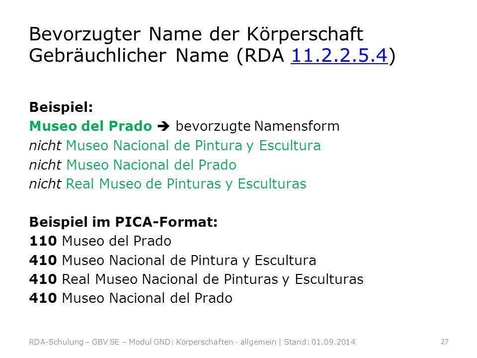 Bevorzugter Name der Körperschaft Gebräuchlicher Name (RDA 11.2.2.5.4)11.2.2.5.4 Beispiel: Museo del Prado  bevorzugte Namensform nicht Museo Naciona