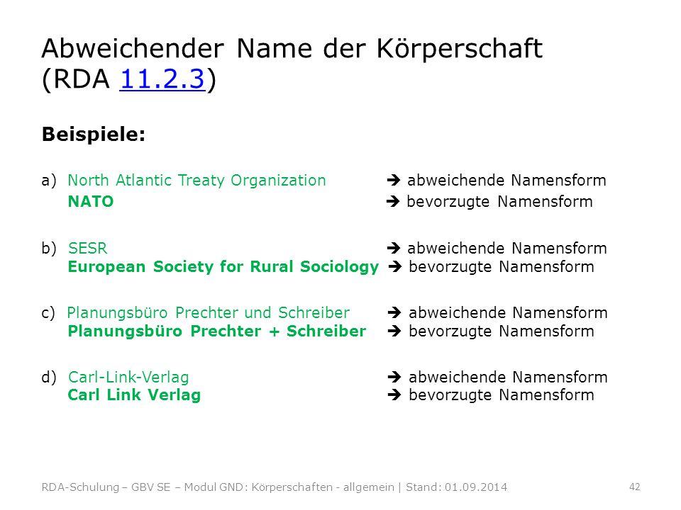 Abweichender Name der Körperschaft (RDA 11.2.3)11.2.3 Beispiele: a) North Atlantic Treaty Organization  abweichende Namensform NATO  bevorzugte Name